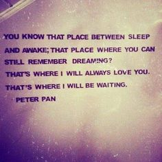 """you know that place between sleep and awake, that place where you can still remember dreaming? That's where i will always love you. That's where i will be waiting. ~Peter Pan made me think of Ben The Words, Cool Words, Great Quotes, Quotes To Live By, Inspirational Quotes, Awesome Quotes, Epic Quotes, Romance Puro, Peter Pan Quotes"