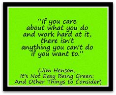 """""""If you care about what you do and work hard at it, there isn't anything you can't do if you want to."""" (Jim Henson, It's Not Easy Being Green And Other Things to Consider) A Coaching Confidence, the coaching blog, Coaching Quote of the Day"""