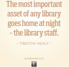 """The most important asset of any library goes home at night - the library staff."" Timothy Healy"