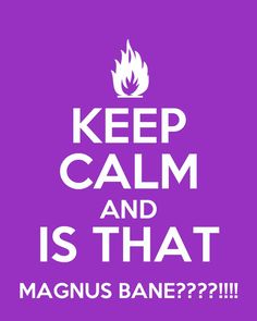 Keep calm...is that Magnus Bane? TOO LATE I PASSED OUT!!