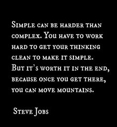 """Simple can be harder than complex: You have to work hard to get your thinking clean to make it simple. But it's worth it in the end because once you get there, you can move mountains."" — Steve Jobs"