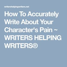 How To Accurately Write About Your Character's Pain ~ WRITERS HELPING WRITERS®