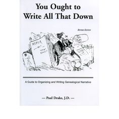 You Ought to Write All That Down: A Guide to Organizing and Writing Genealogical Narrative