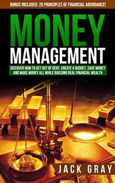 Money Management: DISCOVER HOW TO GET OUT OF DEBT, CREATE A BUDGET, SAVE MONEY AND MAKE MONEY ALL WHILE BUILDING REAL FINANCIAL WEALTH! Personal Finance, ... and Wealth Building Strategies Book 1) by Jack Gray, http://www.amazon.com/dp/B00WOC5NQI/ref=cm_sw_r_pi_dp_JnApvb0FA1HVB