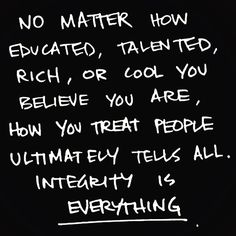 """No matter how educated, talented, rich or cool you believe you are, how you treat people ultimately tells all. Integrity is everything."" ✌️"