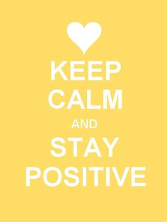 Keep Clam and Stay Positive.God I want to tell this to all the negative people.