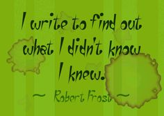 """I write to find out what I didn't know I knew."" --Robert Frost"