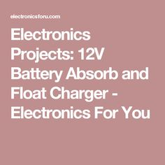 Electronics Projects: 12V Battery Absorb and Float Charger - Electronics For You