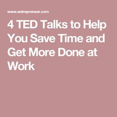 4 TED Talks to Help You Save Time and Get More Done at Work