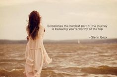 Sometimes the hardest part of the journey is believing that you're worthy  of the trip. Glen Beck