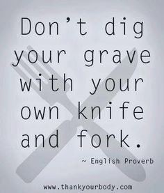 Ninety five percent of all chronic disease is caused by poor food choices and lack of exercise. Don't dig your own grave.