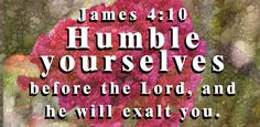 Humble yourselves in the presence of God, and he will exalt you. - James 4:10