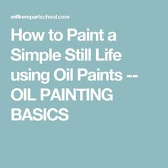 How to Paint a Simple Still Life using Oil Paints -- OIL PAINTING BASICS