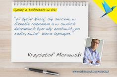 ''W życiu kieruj się sercem, w  biznesie rozumem a w swoich  działaniach tym aby zostawić, po  sobie, świat  nieco lepszym. '' - Krzysztof Morawski