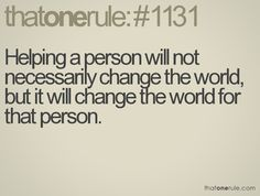 Helping a person will not necessarily change the world, but it will change the world for that person.