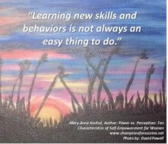 """""""Learning new skills and behaviors is not always an easy thing to do."""" ‒Mary Anne Kochut, Author: Power vs. Perception: Ten Characteristics of Self-Empowerment for Women www.championsforsuccess.net"""