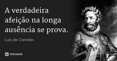A verdadeira afeição na longa ausência se prova. — Luís de Camões