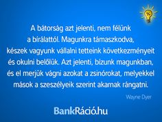 A bátorság azt jelenti, nem félünk a bírálattól. Magunkra támaszkodva, készek vagyunk vállalni tetteink következményeit és okulni belőlük. Azt jelenti, bízunk magunkban, és el merjük vágni azokat a zsinórokat, melyekkel mások a szeszélyeik szerint akarnak rángatni. - Wayne Dyer, www.bankracio.hu idézet Wayne Dyer