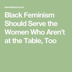 Black Feminism Should Serve the Women Who Aren't at the Table, Too