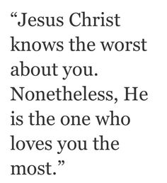 Jesus Christ knows the worst bout you. Nonetheless, He is the one who loves you the most.