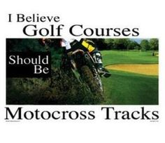 Every rider will agree with this, jeremy braaps at the slightest incline so u can only imagine driving past a golf course:-)