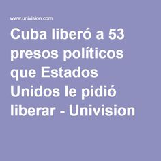 Cuba liberó a 53 presos políticos que Estados Unidos le pidió liberar - Univision