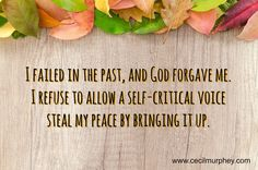 I failed in the past, and God forgave me. I refuse to allow a self-critical voice steal my peace my bringing it up. (Cecil Murphey)