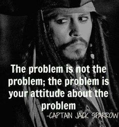 """The problem is not the problem;the problem is your attitude about the problem."""
