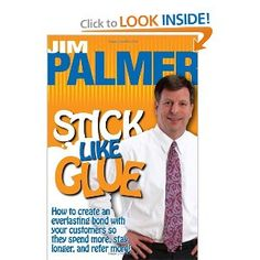 Stick Like Glue - How to Create an Everlasting Bond with Your Customers So They Spend More, Stay Longer, and Refer More! by Jim Palmer