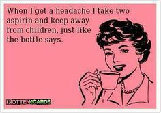 Take two and keep away from children...kind of hard to do when your a mom and a teacher but it was funny
