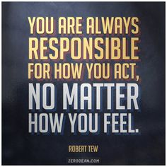 """You are always responsible for how you act, no matter how you feel."" -- Robert Tew"