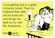 I love getting lost in a great romance novel. Then my husband farts, tells me he loves me and brings me back to my real life. Awesome. Christian Grey would NEVER do this.