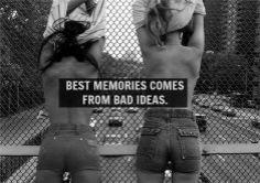 best memories bad ideas @Maddie Williams