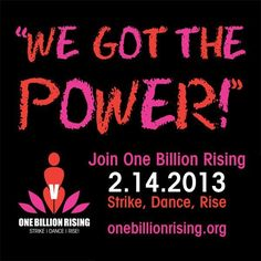 On V-Day's 15th Anniversary, 14 February 2013, we are inviting ONE BILLION women and those who love them to WALK OUT, DANCE, RISE UP, and DEMAND an end to this violence. ONE BILLION RISING will move the earth, activating women and men across every country. V-Day wants the world to see our collective strength, our numbers, our solidarity across borders.