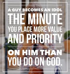 """""""A guy becomes an idol the minute you place more value and priority on him than you do on God."""" -Girl Defined"""