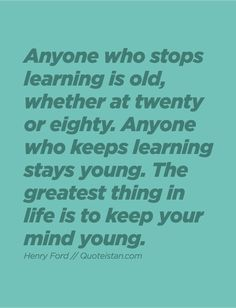 Anyone who stops learning is old, whether at twenty or eighty. Anyone who keeps learning stays young. The greatest thing in life is to keep your mind young. One Day Quotes, Quote Of The Day, Life Quotes, Qoutes, Superb Quotes, Great Quotes, Inspirational Quotes, Blessed Quotes, Stay Young