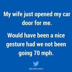 My wife just opened my car door for me. Would have been a nice gesture had we not been going 70 mph. Funny Picture Quotes, Funny Quotes, Funny Memes, Marriage Humor, Divorce Quotes, Haha Funny, Funny Stuff, Hilarious, Funny Shit