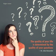 Dr. John Demartini quote:  The quality of your life is determined by the quality of your questions.
