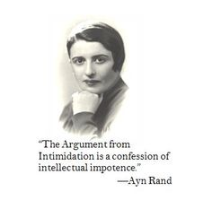 """""""The Argument from Intimidation is a confession of intellectual impotence.""""        —Ayn Rand"""