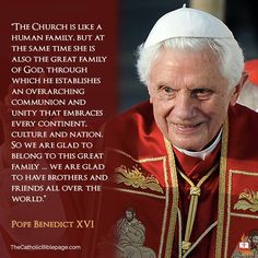 "Pope Benedict XVI - ""The Church is like a human family. But at the same time she is also the great family of God ... We are glad to have brothers and friends all over the world."""