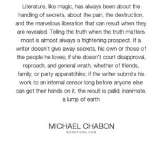 "Michael Chabon - ""Literature, like magic, has always been about the handling of secrets, about the..."". truth, writing, honesty, secrets, revelation, self-revelation"