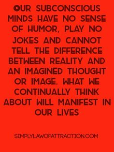 Our subconscious minds have no sense of humor, play no jokes and cannot tell the difference between reality and an imagined thought or image. What we continually think about will manifest in our lives- Sydney Madwed Subconscious Mind Power, Spiritual Guidance, Spiritual Growth, Abraham Hicks Quotes, E Mc2, Coaching, Chakra Meditation, New Thought, Mindfulness Quotes