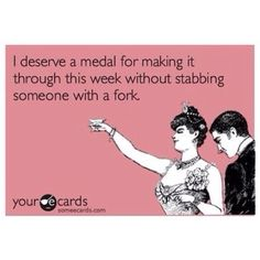 I deserve a medal for making it through this week without stabbing someone with a fork.