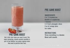 Pre-game Boost:  Get a kick start when you need it the most.   Ingredients:  4-5 strawberries  Handful of raspberries  1 banana  3-4 fresh pineapple slices  4 oz of orange juice  Ice cubes