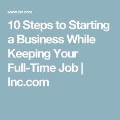 10 Steps to Starting a Business While Keeping Your Full-Time Job | Inc.com