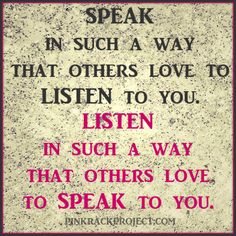 Speak in such a way that others love to listen to you. Listen in such a way that others love to speak to you. #pinkrackproject #inspiration #quote