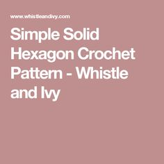 Simple Solid Hexagon Crochet Pattern - Whistle and Ivy