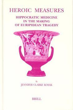 Heroic measures : Hippocratic medicine in the making of Euripidean tragedy / by Jennifer Clarke Kosak Publicación Leiden : Brill, 2004