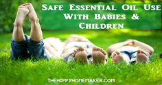 Safe Essential Oil Use With Children & Babies - thehippyhomemaker.com