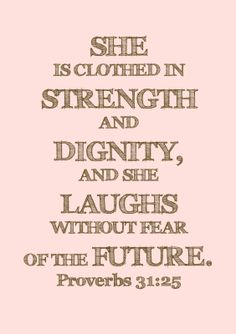 Proverbs 31:25 - One of my favorite life verses! I have reflected back on and repeated this verse to myself too many times to count!     Maybe tattoo idea for my little heart Baby..?
